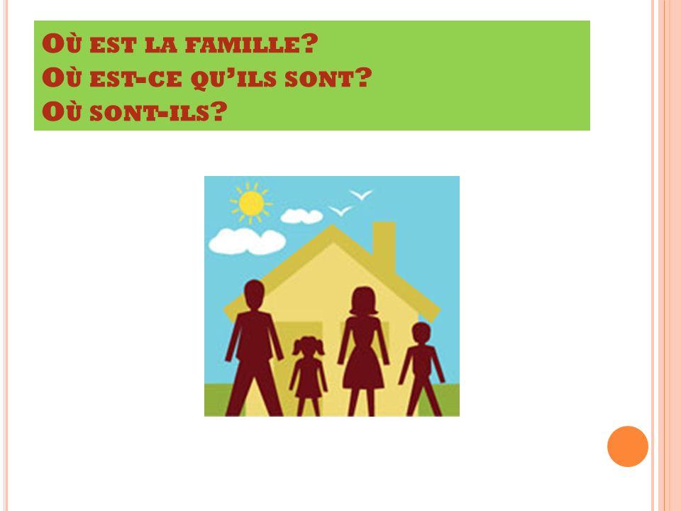 O Ù EST LA FAMILLE ? O Ù EST - CE QU ILS SONT ? O Ù SONT - ILS ?