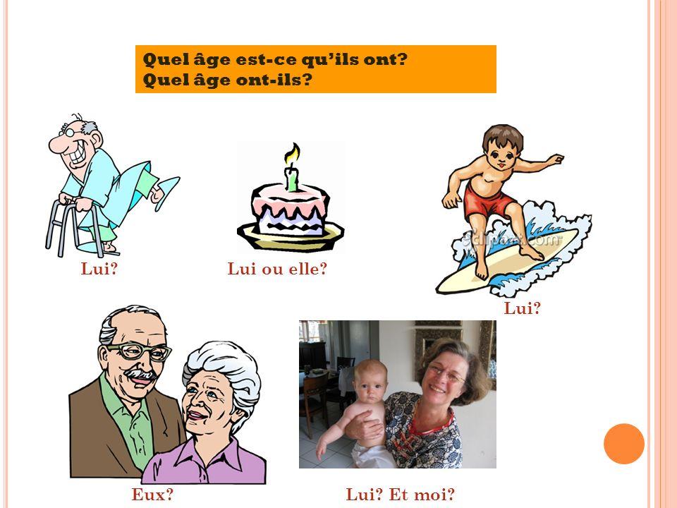Quel âge est-ce quils ont? Quel âge ont-ils? Lui?Lui ou elle? Lui? Eux?Lui? Et moi?
