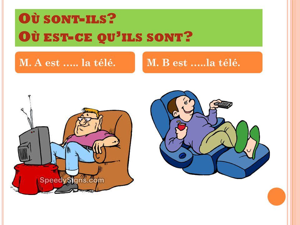 O Ù SONT - ILS ? O Ù EST - CE QU ILS SONT ? M. A est ….. la télé.M. B est …..la télé.