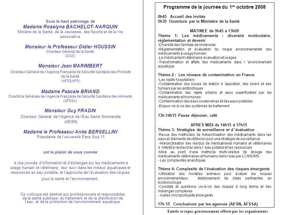 Sous le haut patronage de Madame Roselyne BACHELOT- NARQUIN Ministre de la Santé, de la Jeunesse, des Sports et de la Vie associative Monsieur le Professeur Didier HOUSSIN Directeur Général de la Santé (DGS) Monsieur Jean MARIMBERT Directeur Général de lAgence Française de Sécurité Sanitaire des Produits de la Santé (AFSSAPS) Madame Pascale BRIAND Directrice Générale de lAgence Française de Sécurité Sanitaire des Aliments (AFSSA) Monsieur Guy FRADIN Directeur Général de lAgence de lEau Seine Normandie (AESN) Madame le Professeur Anita BERSELLINI Présidente de luniversité Paris Sud 11 ont le plaisir de vous convier à une journée dinformation et déchanges sur les médicaments à usage humain et vétérinaire, leur suivi dans les milieux aquatiques et ressources en eau potable, et lapproche de lévaluation des risques pour la santé et lenvironnement.