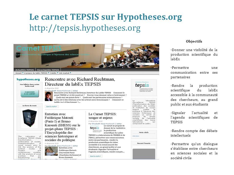 Objectifs -Donner une visibilité de la production scientifique du labEx -Permettre une communication entre ses partenaires -Rendre la production scientifique du labEx accessible à la communauté des chercheurs, au grand public et aux étudiants -Signaler lactualité et lagenda scientifiques de TEPSIS -Rendre compte des débats intellectuels -Permettre quun dialogue sétablisse entre chercheurs en sciences sociales et la société civile Le carnet TEPSIS sur Hypotheses.org http://tepsis.hypotheses.org