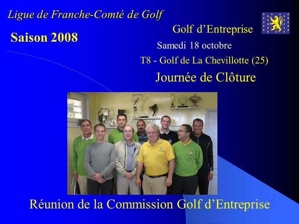 Ligue de Franche-Comté de Golf Golf dEntreprise Saison 2008 Samedi 18 octobre T8 - Golf de La Chevillotte (25) Journée de Clôture Réunion de la Commis