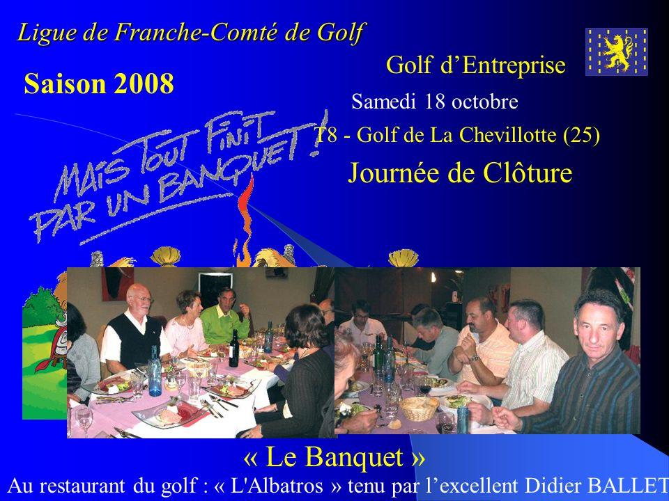 Ligue de Franche-Comté de Golf Golf dEntreprise Saison 2008 Samedi 18 octobre Journée de Clôture « Le Banquet » Au restaurant du golf : « L'Albatros »