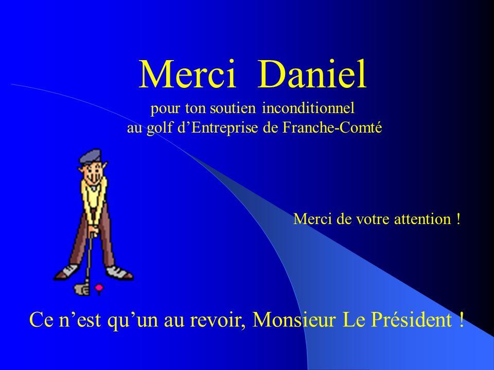 Merci de votre attention ! Merci Daniel pour ton soutien inconditionnel au golf dEntreprise de Franche-Comté Ce nest quun au revoir, Monsieur Le Prési