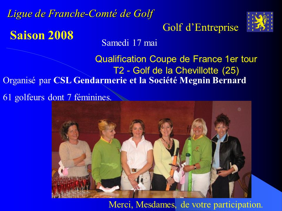 Ligue de Franche-Comté de Golf Golf dEntreprise Saison 2008 Du Vendredi 12 au dimanche 14 septembre Golf de Montgriffon – Luzarches (95) Coupe de France 2009 des A.S.