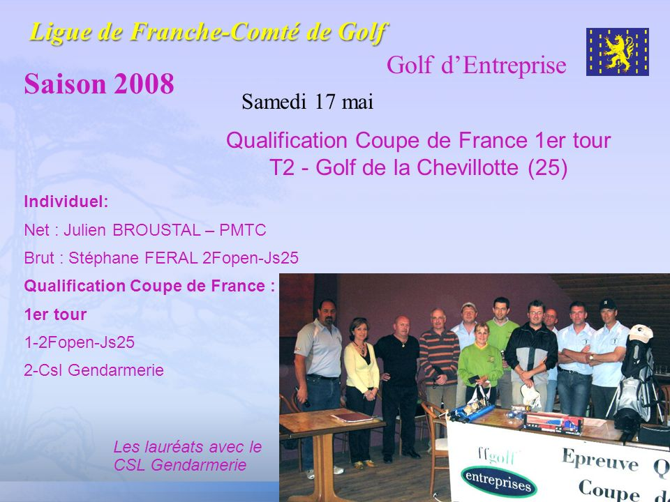 Golf dEntreprise Saison 2008 Samedi 17 mai Qualification Coupe de France 1er tour T2 - Golf de la Chevillotte (25) Individuel: Net : Julien BROUSTAL –
