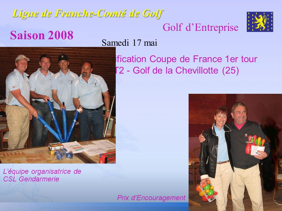 Golf dEntreprise Saison 2008 Samedi 17 mai Qualification Coupe de France 1er tour T2 - Golf de la Chevillotte (25) Léquipe organisatrice de CSL Gendar