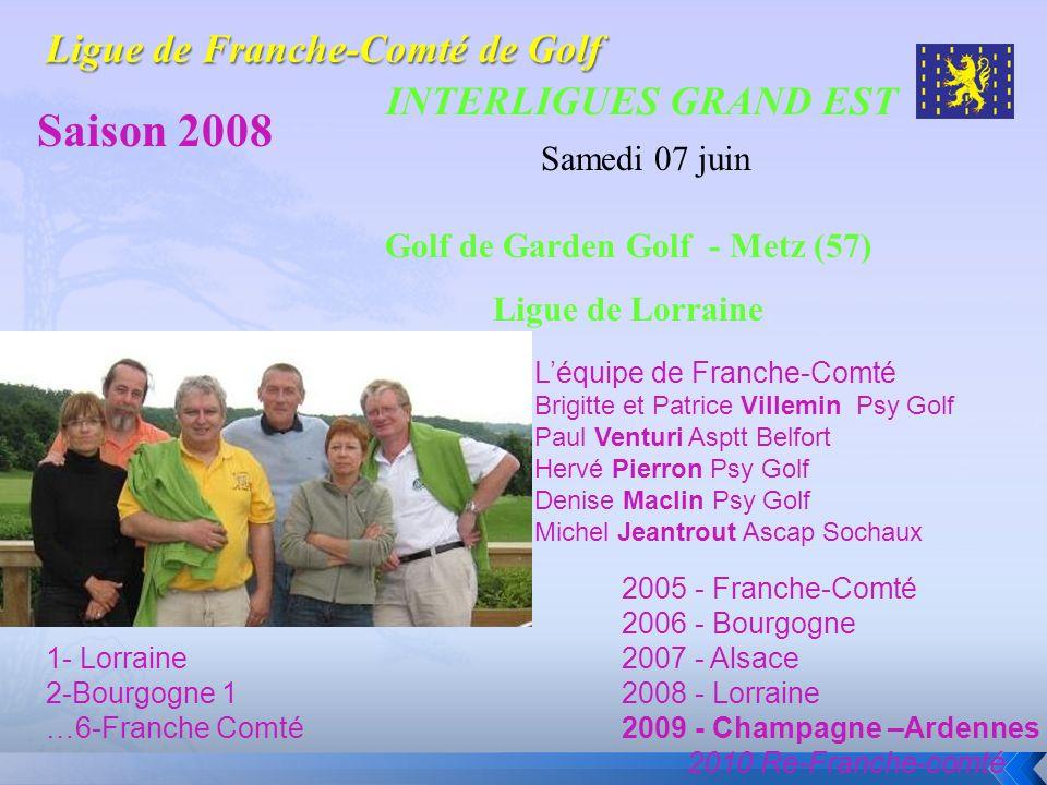 INTERLIGUES GRAND EST Saison 2008 Samedi 07 juin Golf de Garden Golf - Metz (57) Ligue de Lorraine 1- Lorraine 2-Bourgogne 1 …6-Franche Comté Léquipe