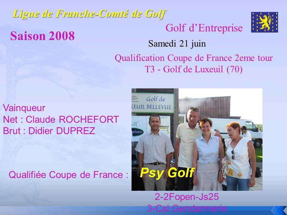 Golf dEntreprise Saison 2008 Samedi 21 juin Vainqueur Net : Claude ROCHEFORT Brut : Didier DUPREZ Qualifiée Coupe de France : 2-2Fopen-Js25 3-Csl Gend