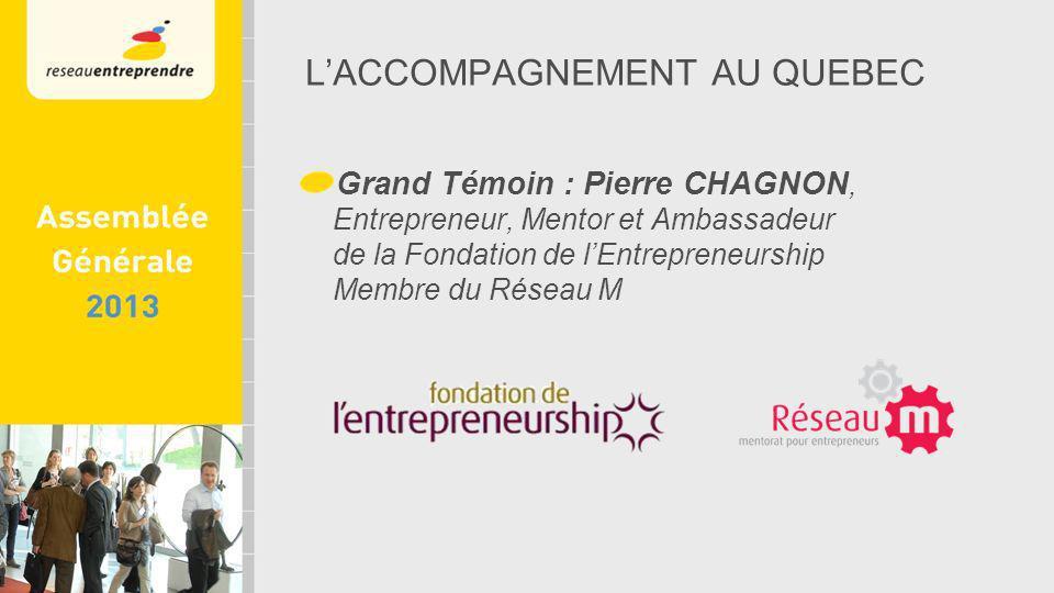 LACCOMPAGNEMENT AU QUEBEC Grand Témoin : Pierre CHAGNON, Entrepreneur, Mentor et Ambassadeur de la Fondation de lEntrepreneurship Membre du Réseau M