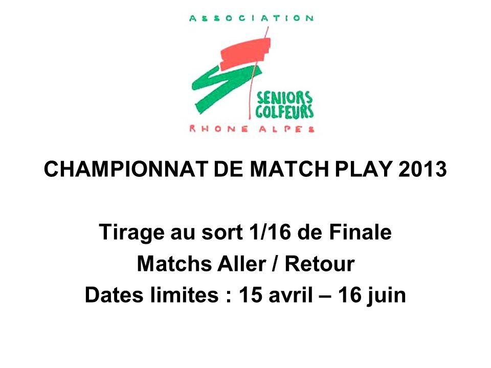 CHAMPIONNAT DE MATCH PLAY 2013 Tirage au sort 1/16 de Finale Matchs Aller / Retour Dates limites : 15 avril – 16 juin