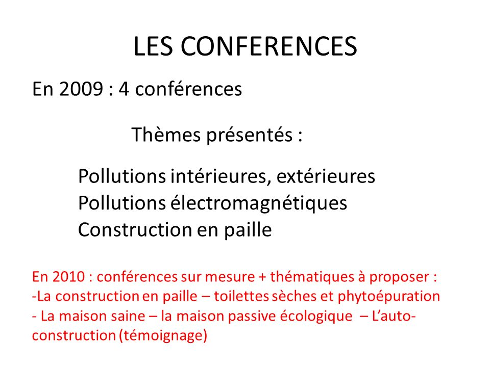 LES CONFERENCES En 2010 : conférences sur mesure + thématiques à proposer : -La construction en paille – toilettes sèches et phytoépuration - La maiso
