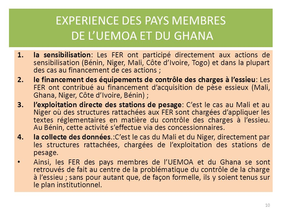 Lexpérience des fonds dentretien routiers des pays membres de lUEMOA et le Ghana, dans le cadre des tentatives récentes de cette Organisation pour éradiquer la surcharge, pourrait contribuer fortement dans la détermination des rôle et place des FER, en général, dans le suivi de la mise en œuvre du contrôle des charges à lessieu.