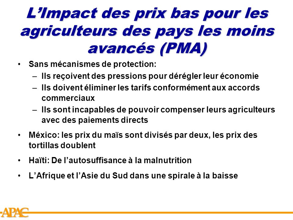 APCA LImpact des prix bas pour les agriculteurs des pays les moins avancés (PMA) Sans mécanismes de protection: –Ils reçoivent des pressions pour déré