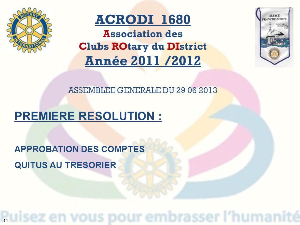 + ACRODI 1680 Association des Clubs ROtary du DIstrict Année 2011 /2012 ASSEMBLEE GENERALE DU 29 06 2013 PREMIERE RESOLUTION : APPROBATION DES COMPTES