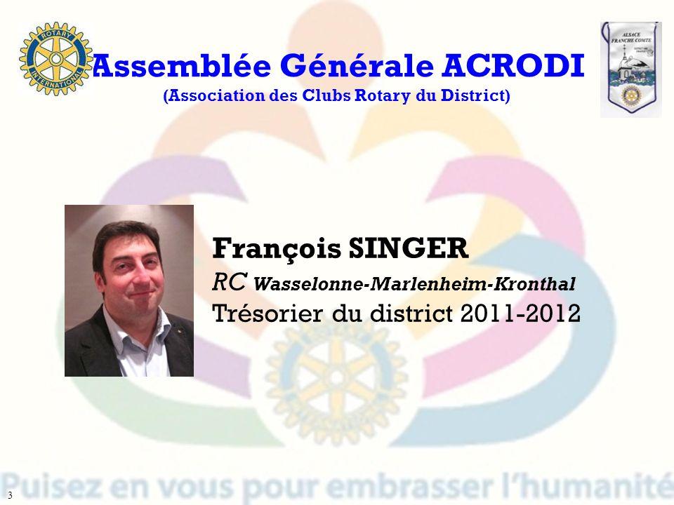 François SINGER RC Wasselonne-Marlenheim-Kronthal Trésorier du district 2011-2012 Assemblée Générale ACRODI (Association des Clubs Rotary du District)