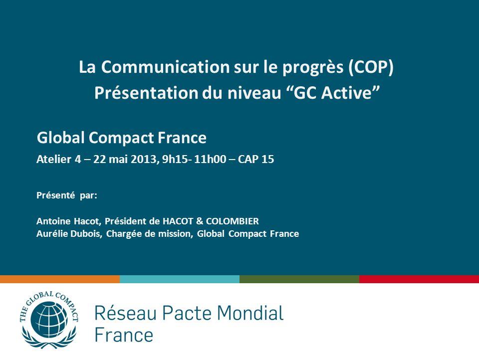 La Communication sur le progrès (COP) Présentation du niveau GC Active Global Compact France Atelier 4 – 22 mai 2013, 9h15- 11h00 – CAP 15 Présenté pa