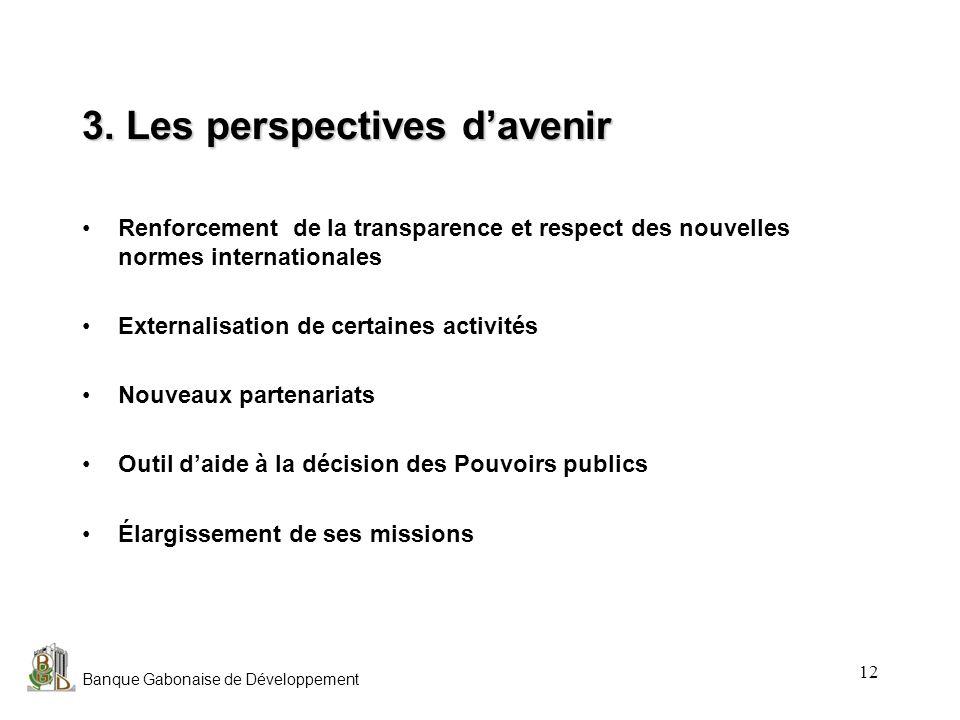 Banque Gabonaise de Développement 12 3. Les perspectives davenir Renforcement de la transparence et respect des nouvelles normes internationales Exter