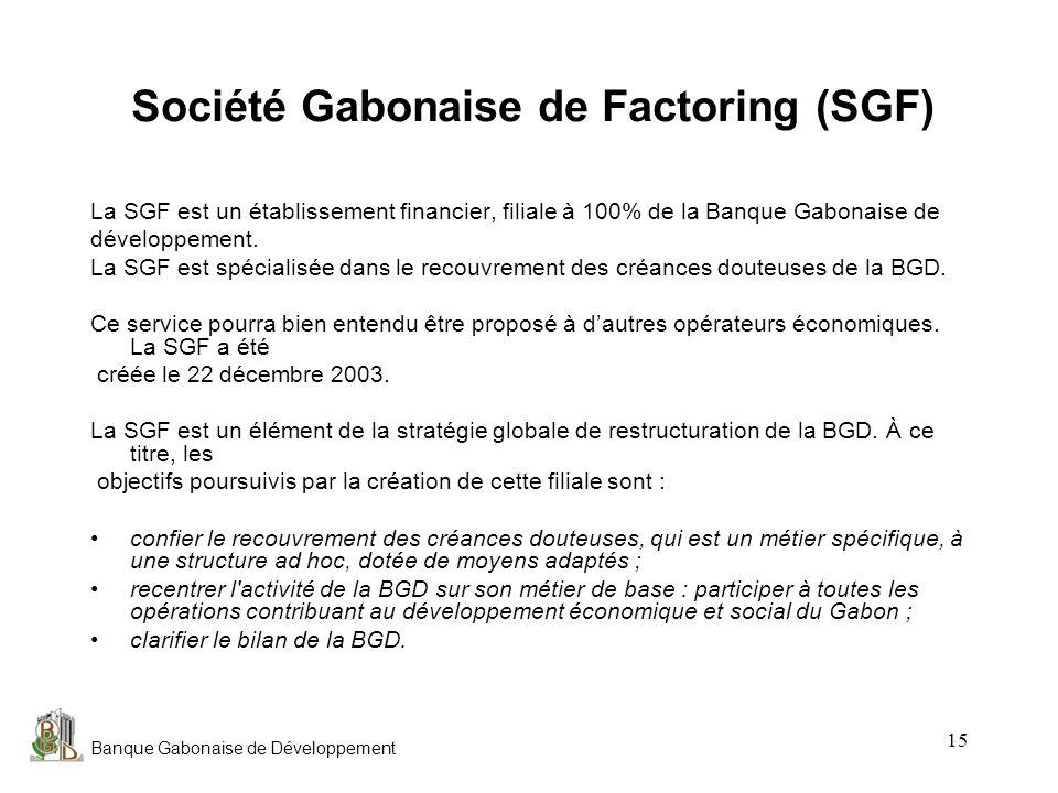 Banque Gabonaise de Développement 15 Société Gabonaise de Factoring (SGF) La SGF est un établissement financier, filiale à 100% de la Banque Gabonaise