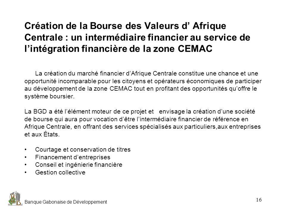 Banque Gabonaise de Développement 16 Création de la Bourse des Valeurs d Afrique Centrale : un intermédiaire financier au service de lintégration fina