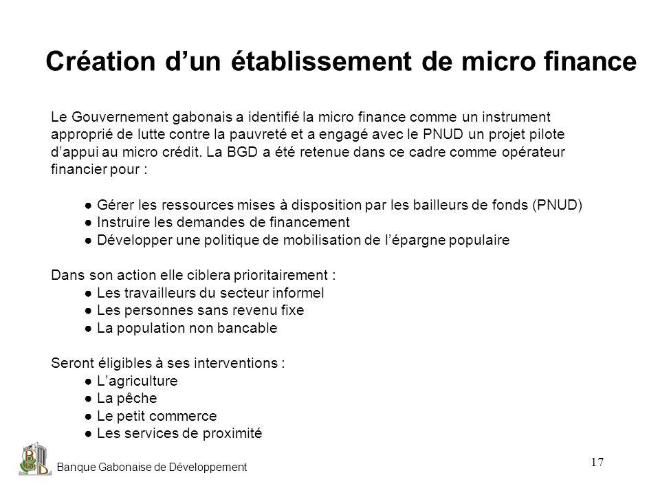 Banque Gabonaise de Développement 17 Création dun établissement de micro finance Le Gouvernement gabonais a identifié la micro finance comme un instru