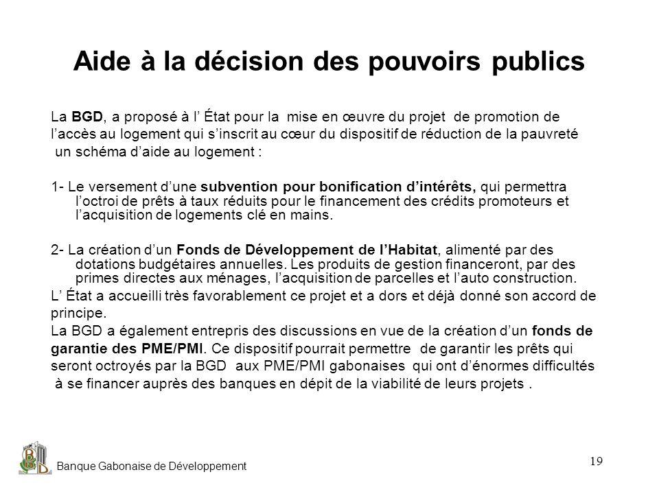 Banque Gabonaise de Développement 19 Aide à la décision des pouvoirs publics La BGD, a proposé à l État pour la mise en œuvre du projet de promotion d