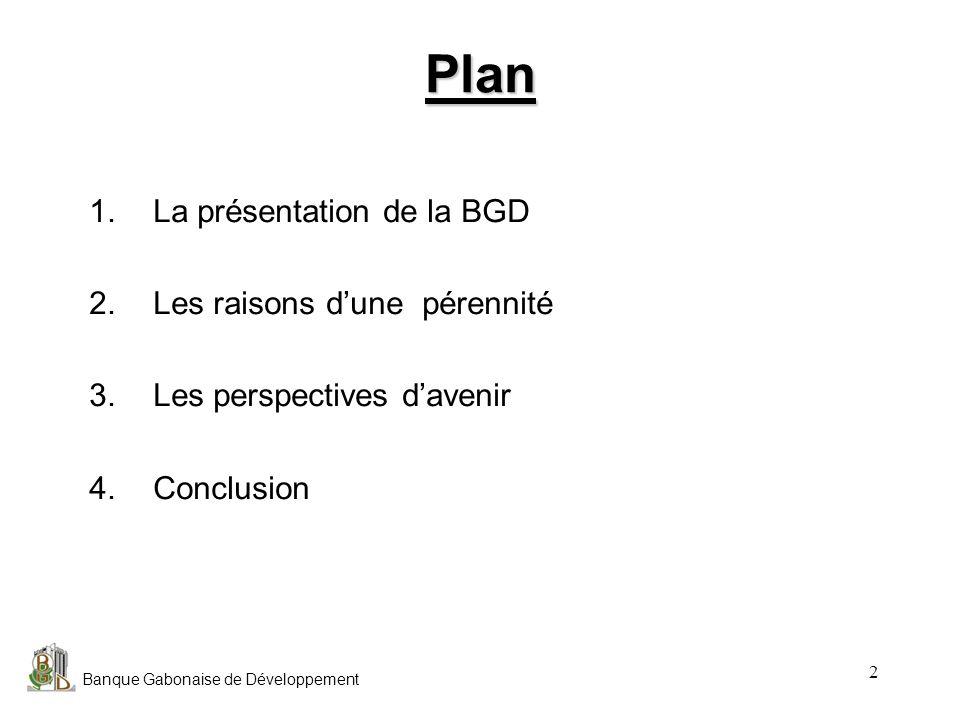 Banque Gabonaise de Développement 2 Plan 1.La présentation de la BGD 2.Les raisons dune pérennité 3.Les perspectives davenir 4.Conclusion