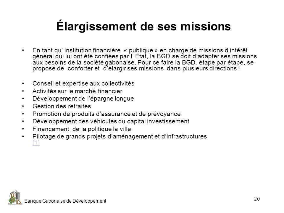 Banque Gabonaise de Développement 20 Élargissement de ses missions En tant qu institution financière « publique » en charge de missions dintérêt génér