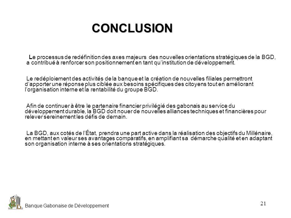 Banque Gabonaise de Développement 21 CONCLUSION CONCLUSION Le processus de redéfinition des axes majeurs des nouvelles orientations stratégiques de la