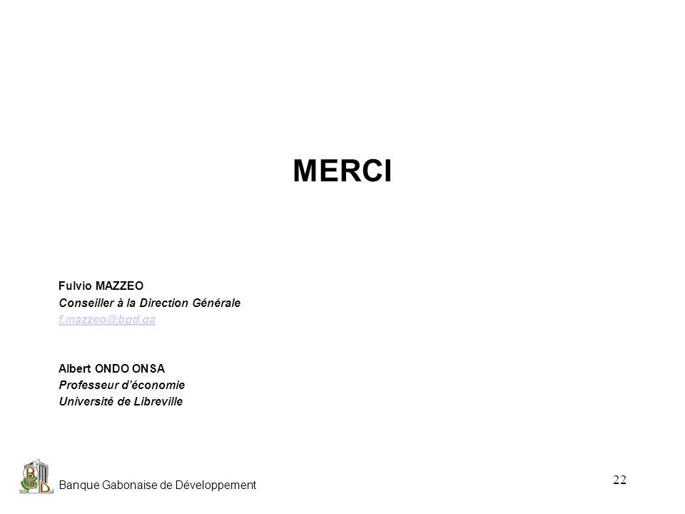 Banque Gabonaise de Développement 22 MERCI Fulvio MAZZEO Conseiller à la Direction Générale f.mazzeo@bgd.ga Albert ONDO ONSA Professeur déconomie Univ