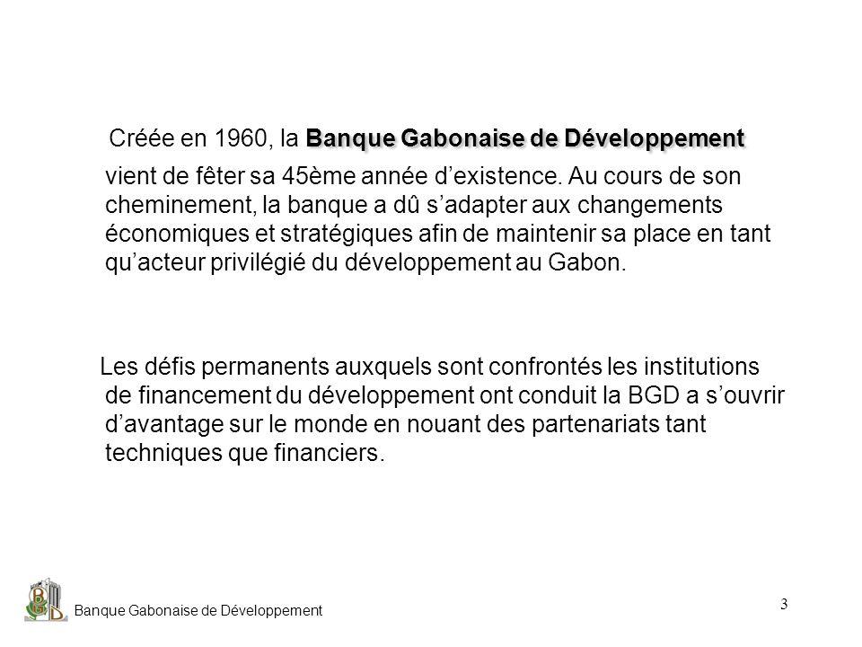 Banque Gabonaise de Développement 4 Principaux chiffres Principaux chiffres au 31/12/04 Actifs: 78,75 millions deuros Fonds propres: 50,51 Millions deuros Résultat net : 1,65 Millions deuros Nombre demployés: 214 Agences: 7 Capital : Capital : 38 Millions deuros Actionnariat : État Gabonais 69,01% AFD 11,40% BEAC 8,00% DEG (Allemagne) 7,80% CDC- France 3,15% Natexis Banque (France) 0,64% société dIntérêt National La Banque Gabonaise de Développement est une société dIntérêt National, créée par la loi du 8 juin 1960 et soumise à la réglementation bancaire.