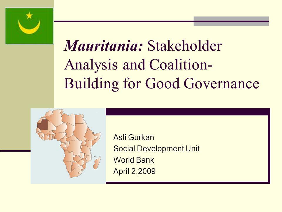 Mauritania: Stakeholder Analysis and Coalition- Building for Good Governance Asli Gurkan Social Development Unit World Bank April 2,2009