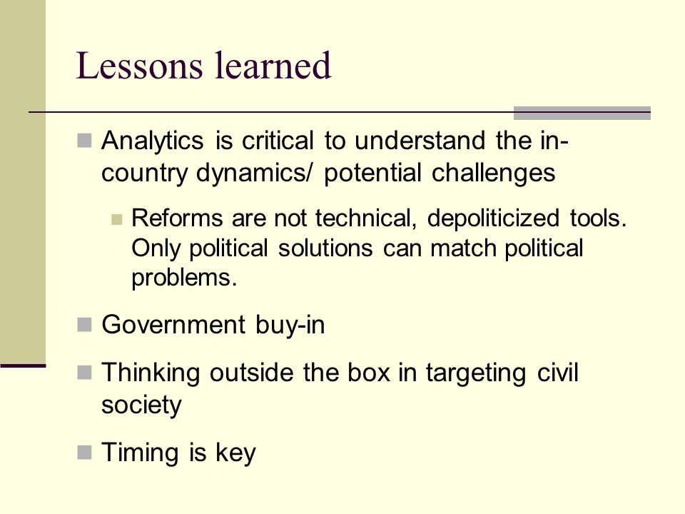 Lessons learned Analytics is critical to understand the in- country dynamics/ potential challenges Reforms are not technical, depoliticized tools.