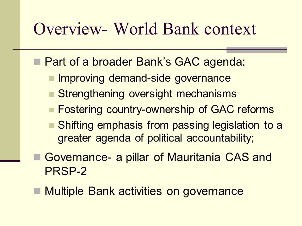 Overview- World Bank context Part of a broader Banks GAC agenda: Improving demand-side governance Strengthening oversight mechanisms Fostering country-ownership of GAC reforms Shifting emphasis from passing legislation to a greater agenda of political accountability; Governance- a pillar of Mauritania CAS and PRSP-2 Multiple Bank activities on governance