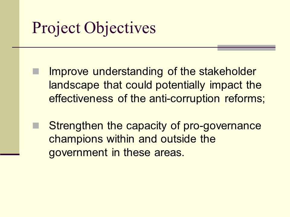Project Objectives Improve understanding of the stakeholder landscape that could potentially impact the effectiveness of the anti-corruption reforms; Strengthen the capacity of pro-governance champions within and outside the government in these areas.