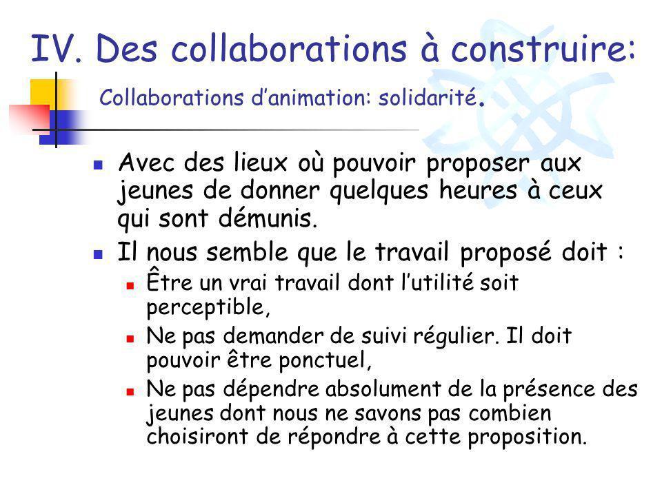 IV. Des collaborations à construire: Collaborations danimation: solidarité. Avec des lieux où pouvoir proposer aux jeunes de donner quelques heures à