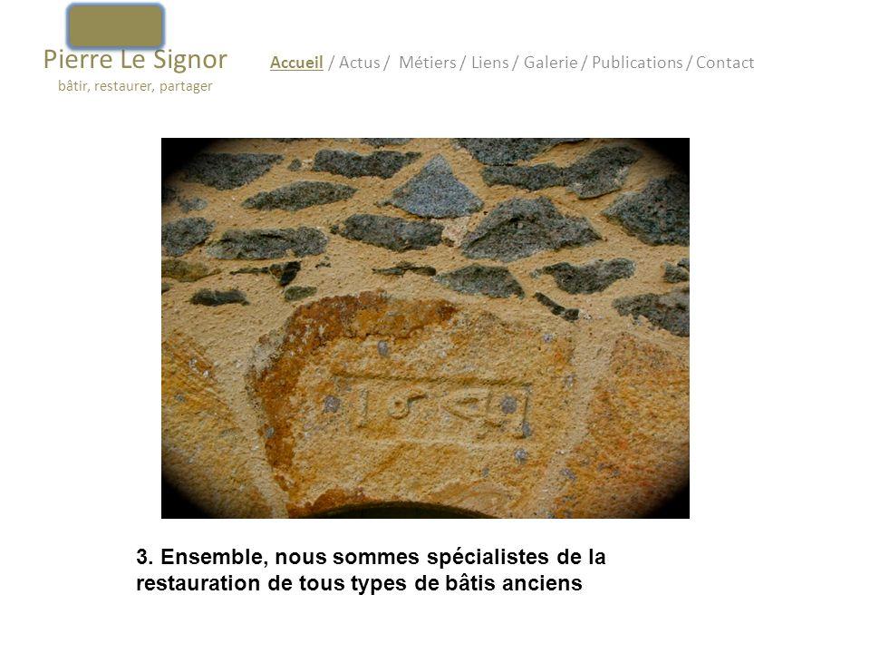 Pierre Le Signor bâtir, restaurer, partager Accueil / Actus / Métiers / Liens / Galerie / Publications / Contact 3. Ensemble, nous sommes spécialistes