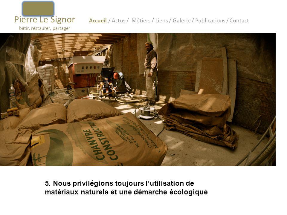Pierre Le Signor bâtir, restaurer, partager Accueil / Actus / Métiers / Liens / Galerie / Publications / Contact 5. Nous privilégions toujours lutilis