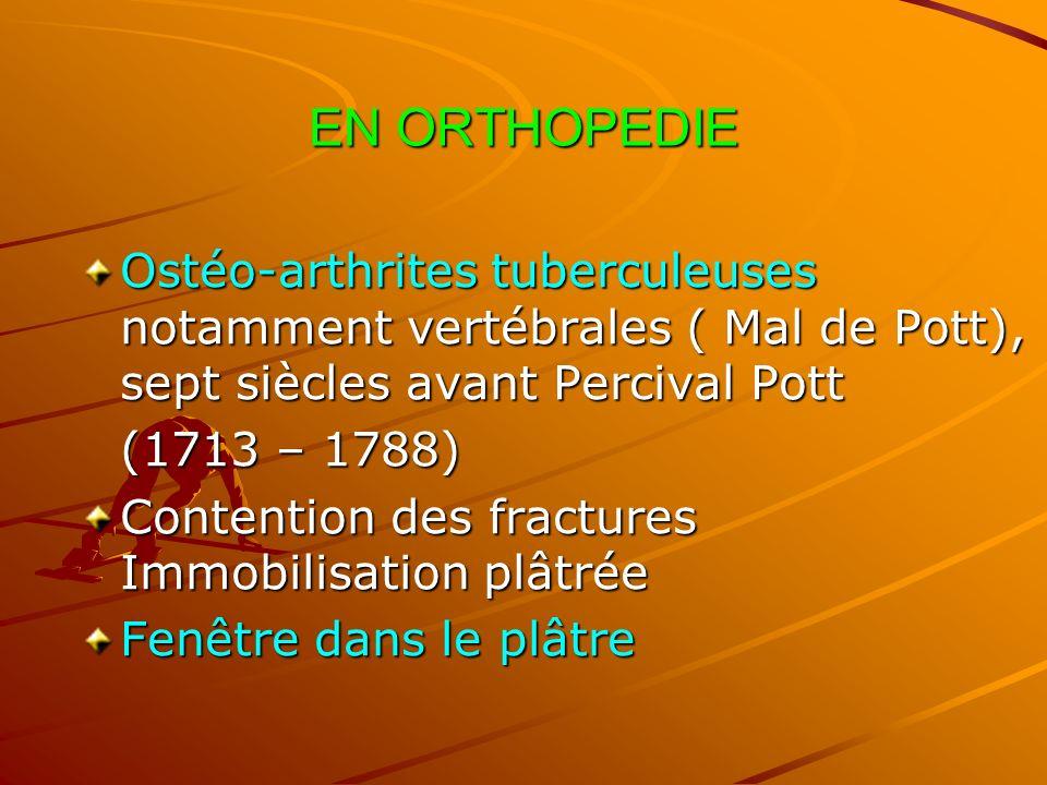 EN ORTHOPEDIE Ostéo-arthrites tuberculeuses notamment vertébrales ( Mal de Pott), sept siècles avant Percival Pott (1713 – 1788) Contention des fractu