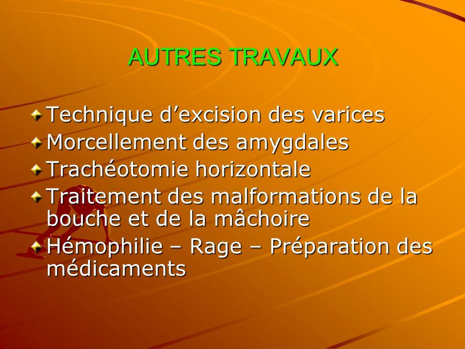AUTRES TRAVAUX Technique dexcision des varices Morcellement des amygdales Trachéotomie horizontale Traitement des malformations de la bouche et de la