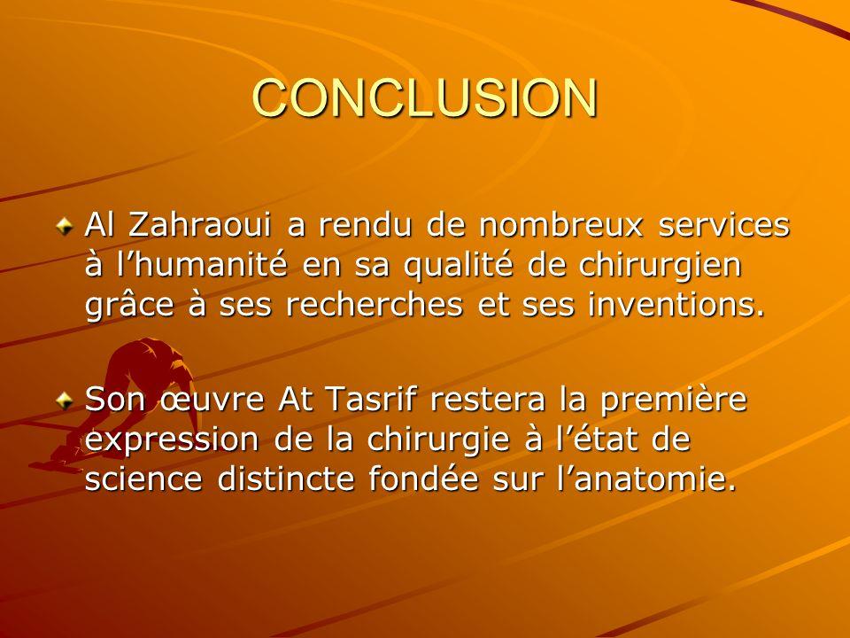 CONCLUSION Al Zahraoui a rendu de nombreux services à lhumanité en sa qualité de chirurgien grâce à ses recherches et ses inventions. Son œuvre At Tas
