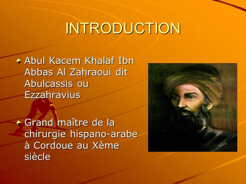 INTRODUCTION Abul Kacem Khalaf Ibn Abbas Al Zahraoui dit Abulcassis ou Ezzahravius Grand maître de la chirurgie hispano-arabe à Cordoue au Xème siècle