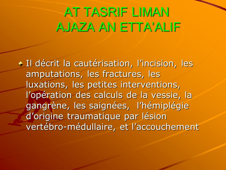 AT TASRIF LIMAN AJAZA AN ETTAALIF AT TASRIF LIMAN AJAZA AN ETTAALIF Il décrit la cautérisation, lincision, les amputations, les fractures, les luxatio