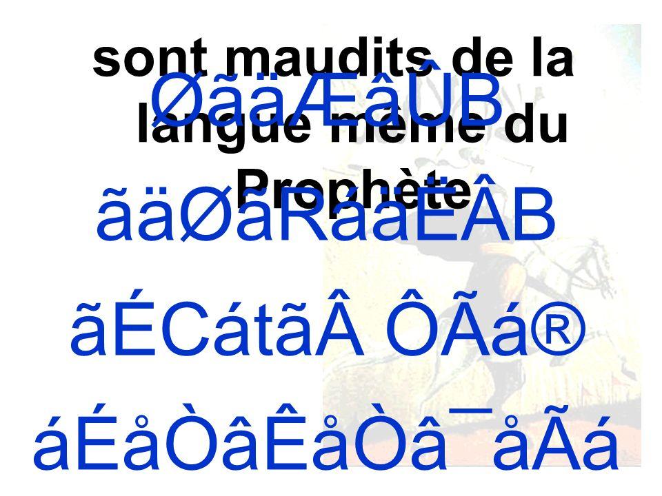 sont maudits de la langue même du Prophète ØãäÆâÛB ãäØãRáäËÂB ãÉCátãÔÃá® áÉåÒâÊåÒâ¯åÃá Æ