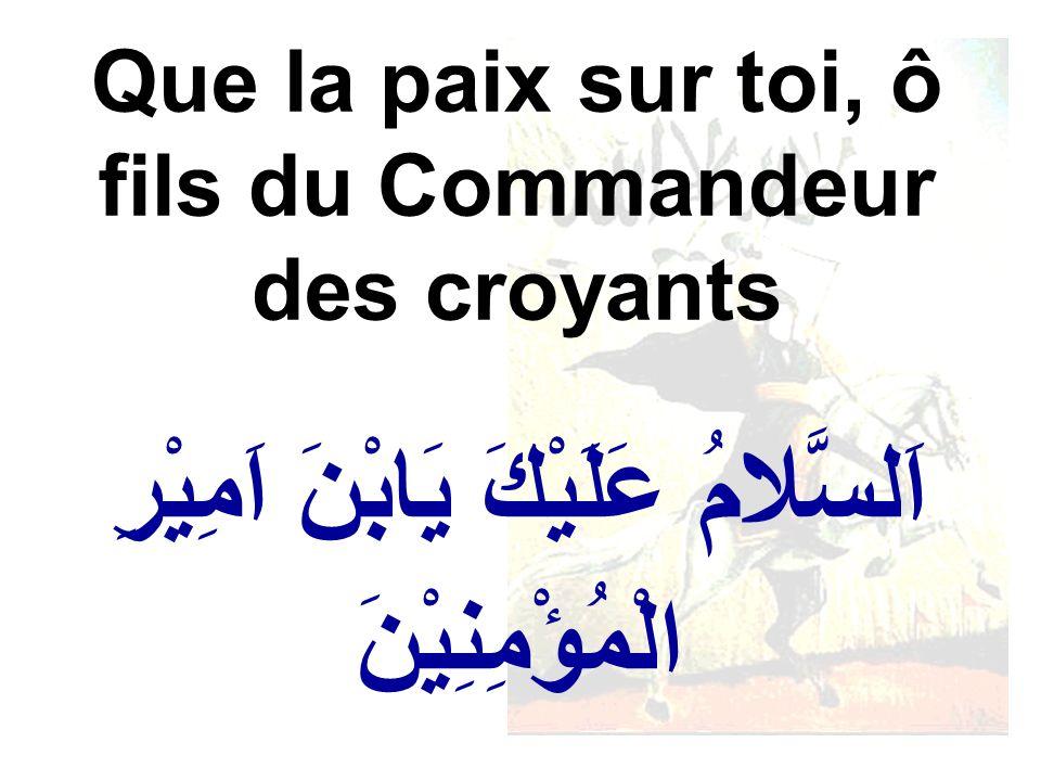 اَلسَّلامُ عَلَيْكَ يَابْنَ اَمِيْرِ الْمُؤْمِنِيْنَ Que la paix sur toi, ô fils du Commandeur des croyants
