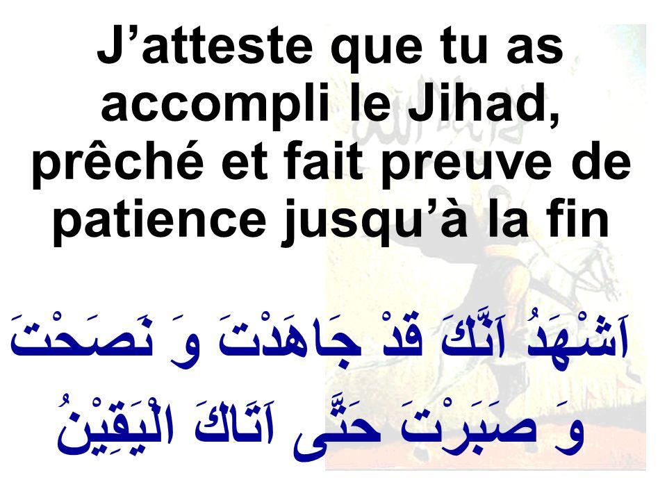 اَشْهَدُ اَنَّكَ قَدْ جَاهَدْتَ وَ نَصَحْتَ وَ صَبَرْتَ حَتَّى اَتَاكَ الْيَقِيْنُ Jatteste que tu as accompli le Jihad, prêché et fait preuve de patience jusquà la fin