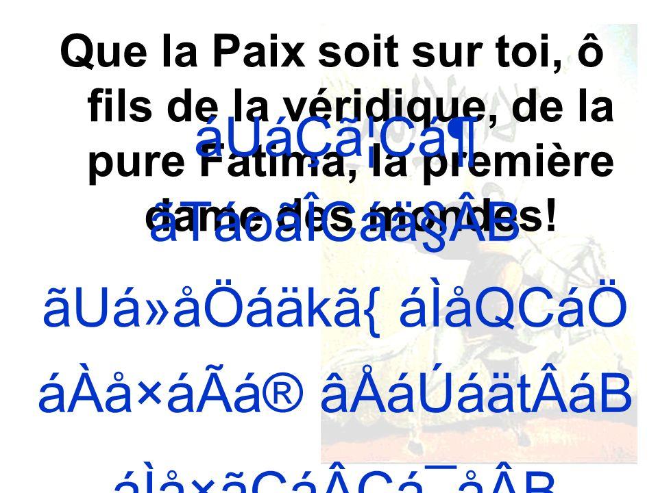 Que la Paix soit sur toi, ô fils de la véridique, de la pure Fatima, la première dame des mondes.