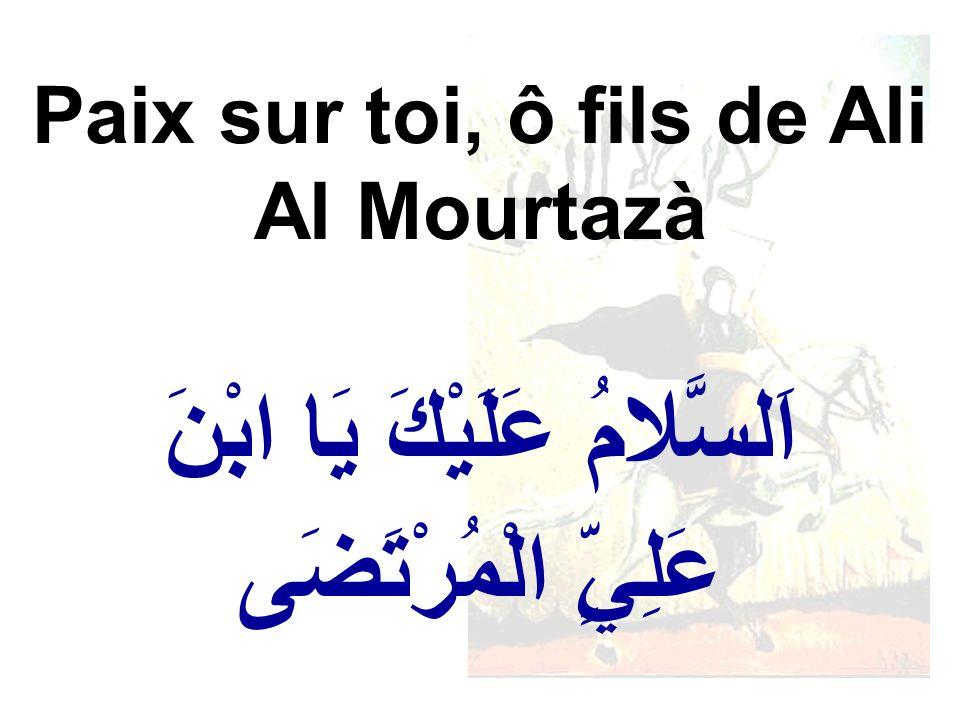اَلسَّلامُ عَلَيْكَ يَا ابْنَ عَلِيٍّ الْمُرْتَضَى Paix sur toi, ô fils de Ali Al Mourtazà