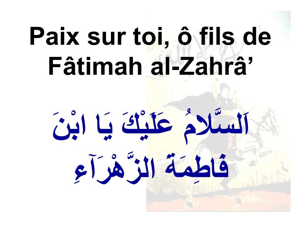 اَلسَّلامُ عَلَيْكَ يَا ابْنَ فَاطِمَةَ الزَّهْرَآءِ Paix sur toi, ô fils de Fâtimah al-Zahrâ
