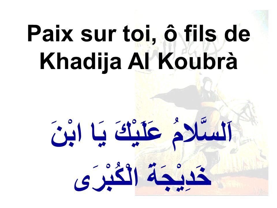 اَلسَّلامُ عَلَيْكَ يَا ابْنَ خَدِيْجَةَ الْكُبْرَى Paix sur toi, ô fils de Khadija Al Koubrà